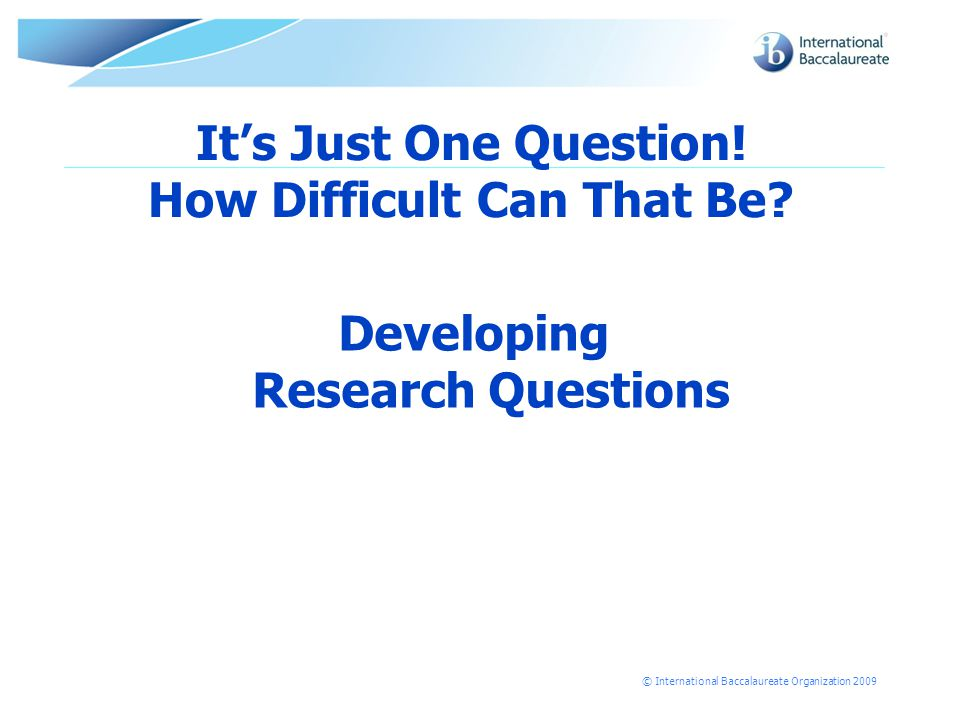 © International Baccalaureate Organization 2009 It's Just One Question.