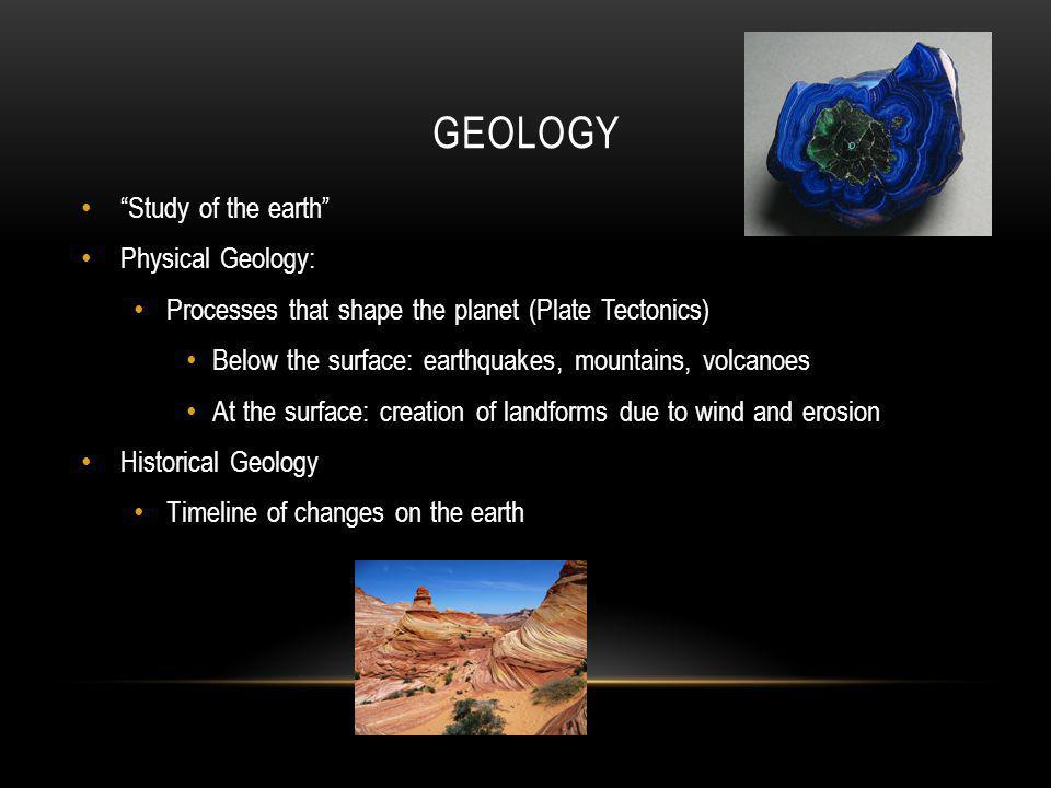 "GEOLOGY ""Study of the earth"" Physical Geology: Processes that shape the planet (Plate Tectonics) Below the surface: earthquakes, mountains, volcanoes"