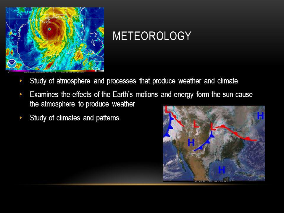 METEOROLOGY Study of atmosphere and processes that produce weather and climate Examines the effects of the Earth's motions and energy form the sun cau