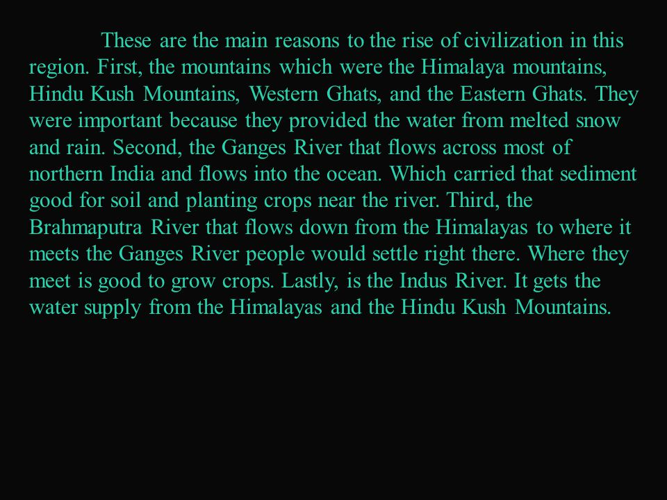 These are the main reasons to the rise of civilization in this region. First, the mountains which were the Himalaya mountains, Hindu Kush Mountains, W
