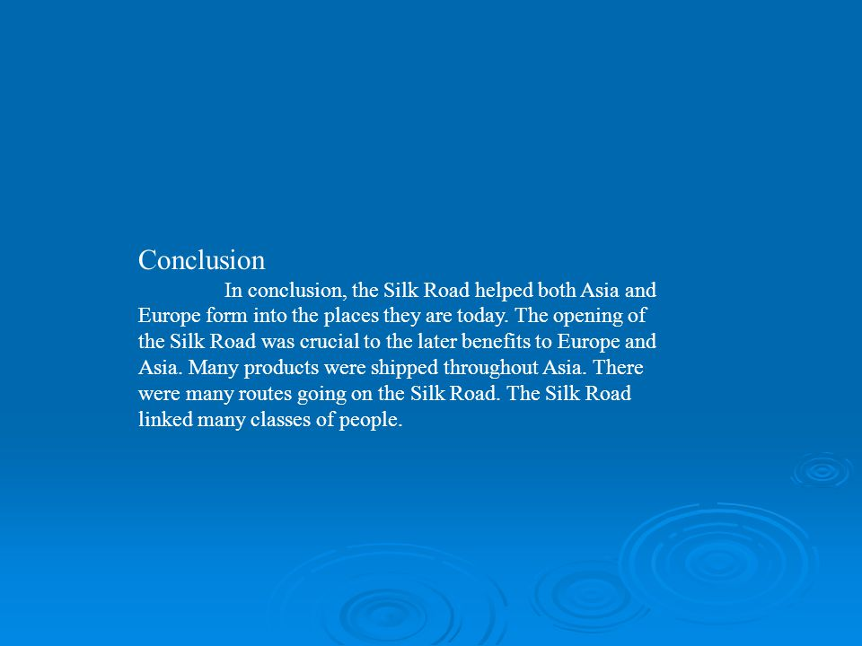 Conclusion In conclusion, the Silk Road helped both Asia and Europe form into the places they are today. The opening of the Silk Road was crucial to t