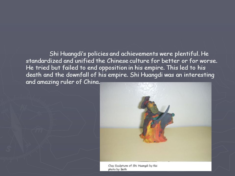 Shi Huangdi's policies and achievements were plentiful. He standardized and unified the Chinese culture for better or for worse. He tried but failed t