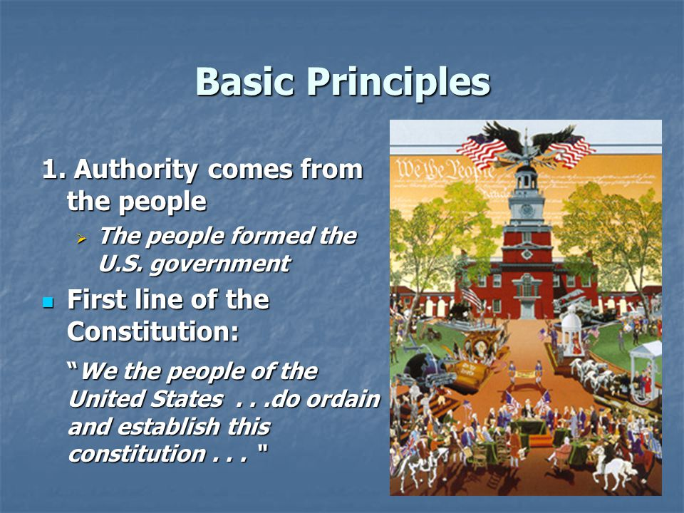 Basic Principles 1. Authority comes from the people  The people formed the U.S. government First line of the Constitution: First line of the Constitu