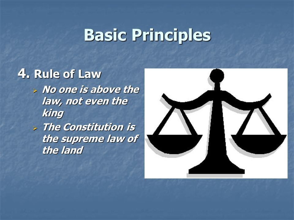 Basic Principles 4. Rule of Law  No one is above the law, not even the king  The Constitution is the supreme law of the land