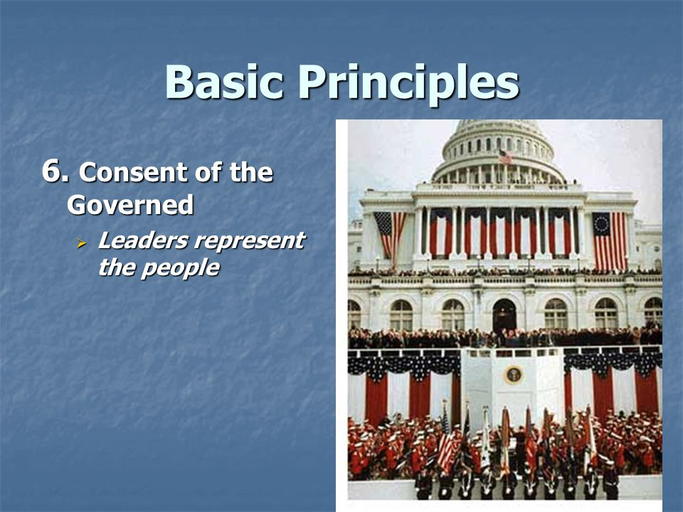 Basic Principles 6. Consent of the Governed  Leaders represent the people