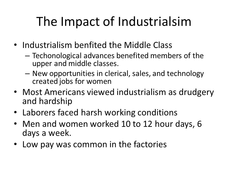 The Impact of Industrialsim Industrialism benfited the Middle Class – Techonological advances benefited members of the upper and middle classes. – New