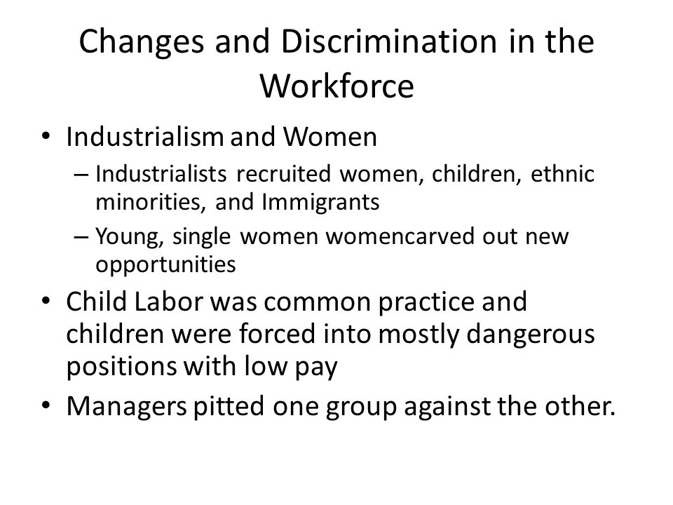 Changes and Discrimination in the Workforce Industrialism and Women – Industrialists recruited women, children, ethnic minorities, and Immigrants – Yo