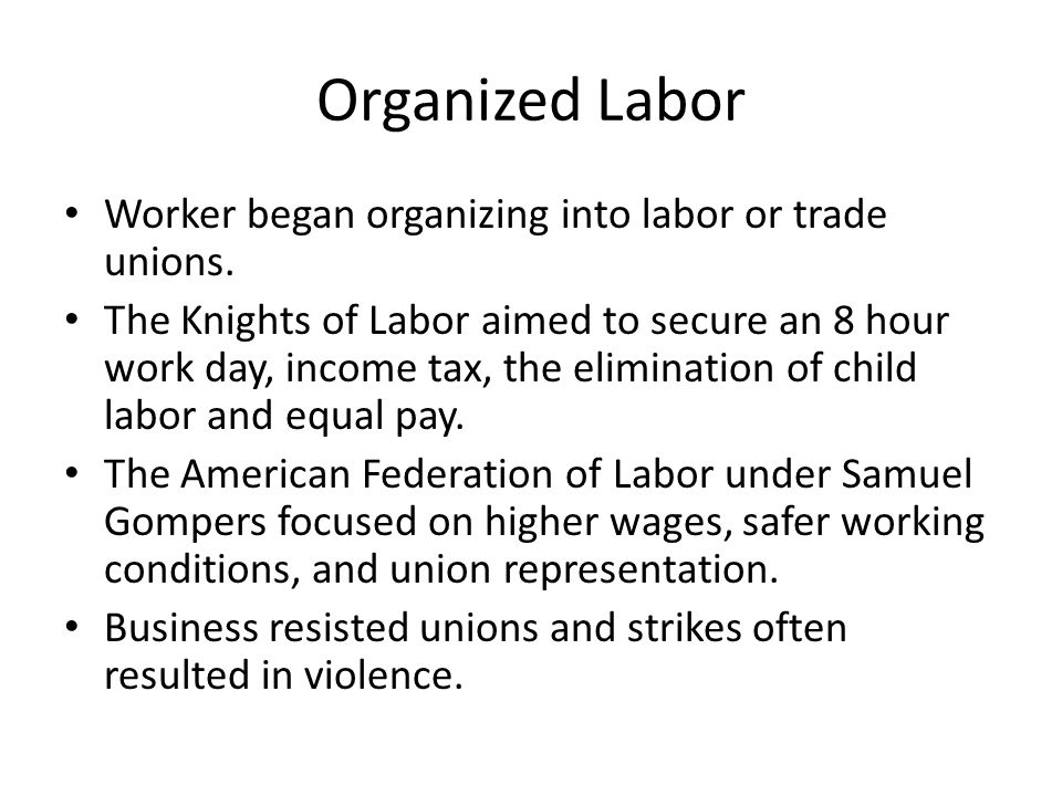 Organized Labor Worker began organizing into labor or trade unions. The Knights of Labor aimed to secure an 8 hour work day, income tax, the eliminati