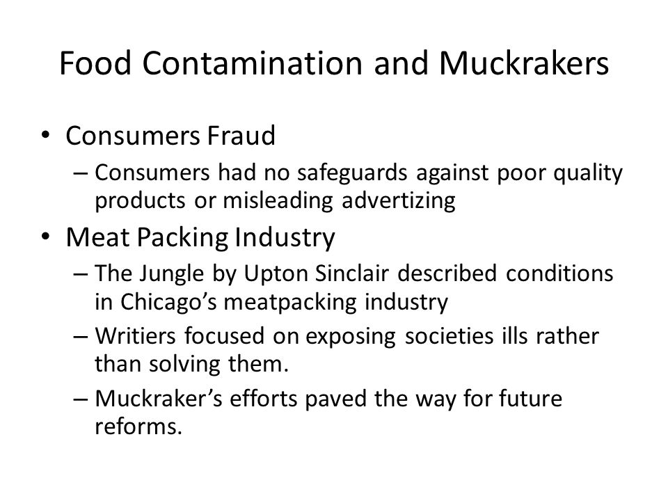 Food Contamination and Muckrakers Consumers Fraud – Consumers had no safeguards against poor quality products or misleading advertizing Meat Packing Industry – The Jungle by Upton Sinclair described conditions in Chicago's meatpacking industry – Writiers focused on exposing societies ills rather than solving them.
