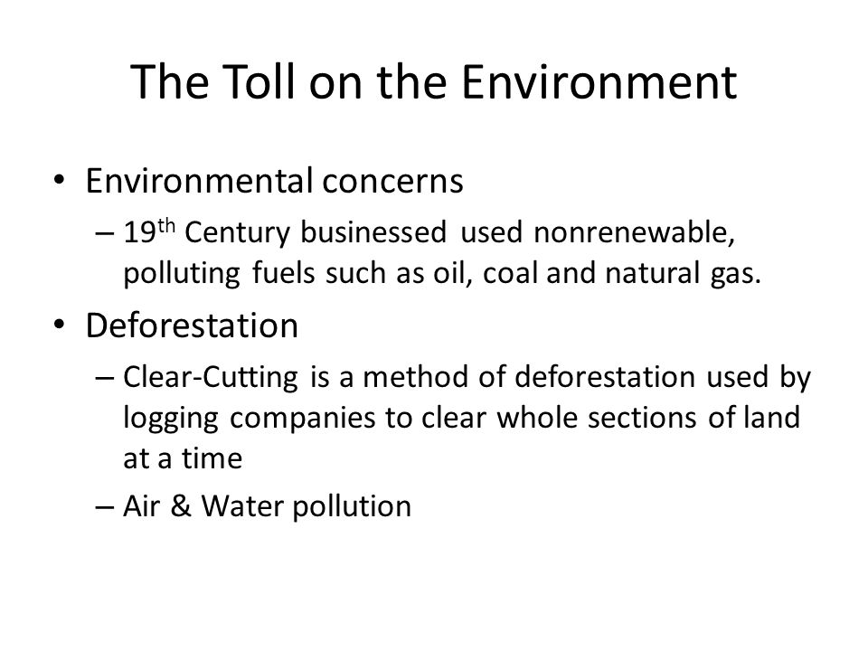 The Toll on the Environment Environmental concerns – 19 th Century businessed used nonrenewable, polluting fuels such as oil, coal and natural gas. De