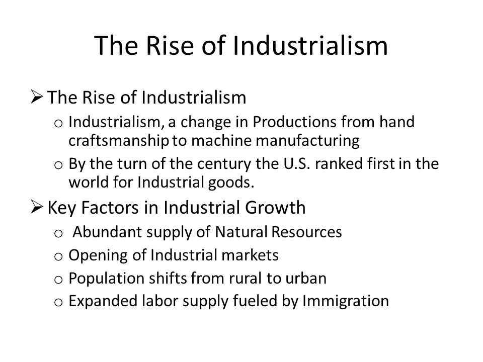 The Rise of Industrialism  The Rise of Industrialism o Industrialism, a change in Productions from hand craftsmanship to machine manufacturing o By the turn of the century the U.S.