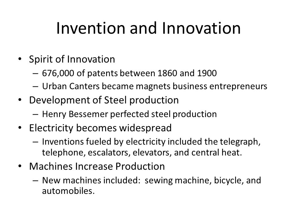 Invention and Innovation Spirit of Innovation – 676,000 of patents between 1860 and 1900 – Urban Canters became magnets business entrepreneurs Development of Steel production – Henry Bessemer perfected steel production Electricity becomes widespread – Inventions fueled by electricity included the telegraph, telephone, escalators, elevators, and central heat.
