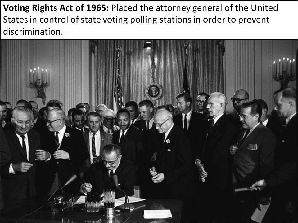 Voting Rights Act of 1965: Placed the attorney general of the United States in control of state voting polling stations in order to prevent discrimination.
