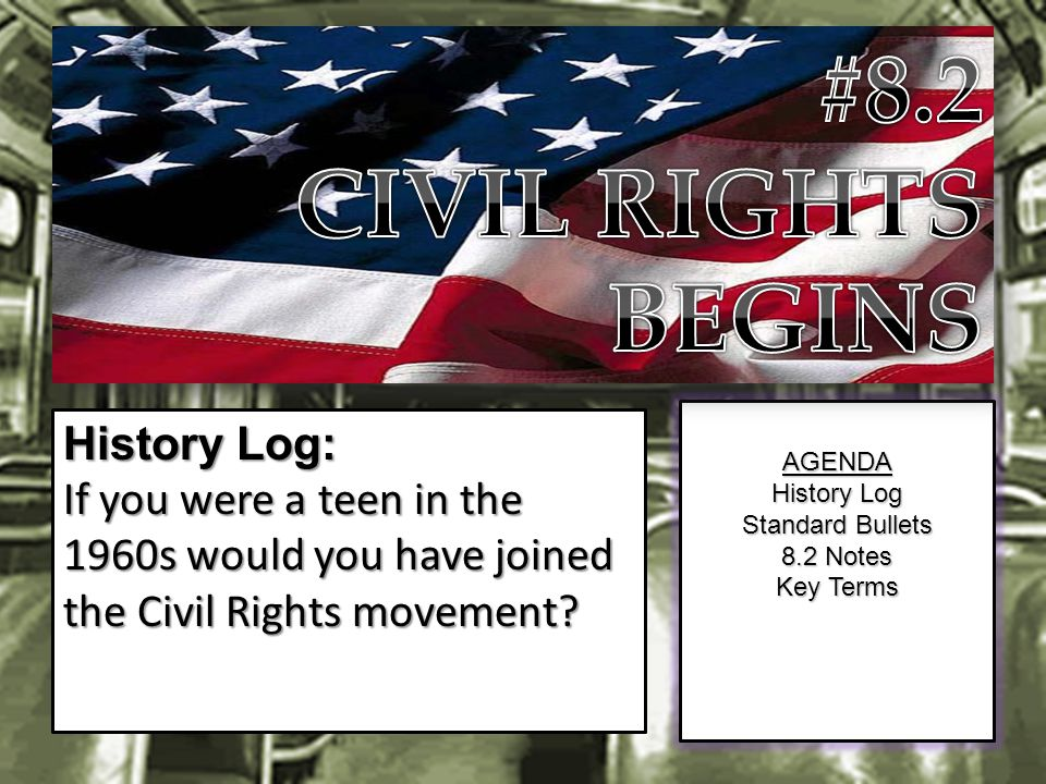 AGENDA History Log Standard Bullets 8.2 Notes Key Terms History Log: If you were a teen in the 1960s would you have joined the Civil Rights movement?