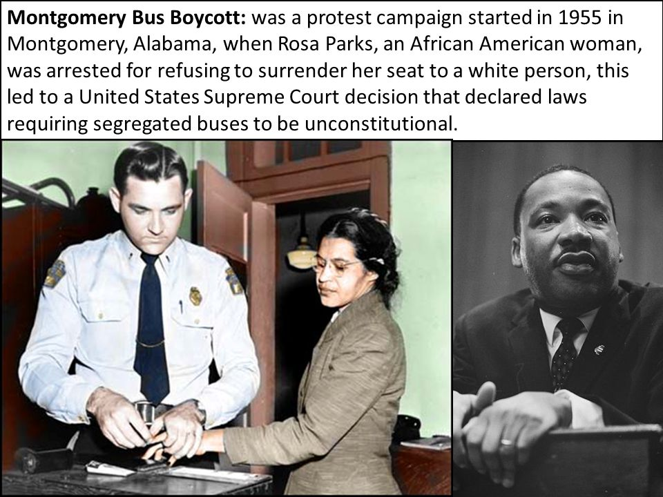Montgomery Bus Boycott: was a protest campaign started in 1955 in Montgomery, Alabama, when Rosa Parks, an African American woman, was arrested for refusing to surrender her seat to a white person, this led to a United States Supreme Court decision that declared laws requiring segregated buses to be unconstitutional.