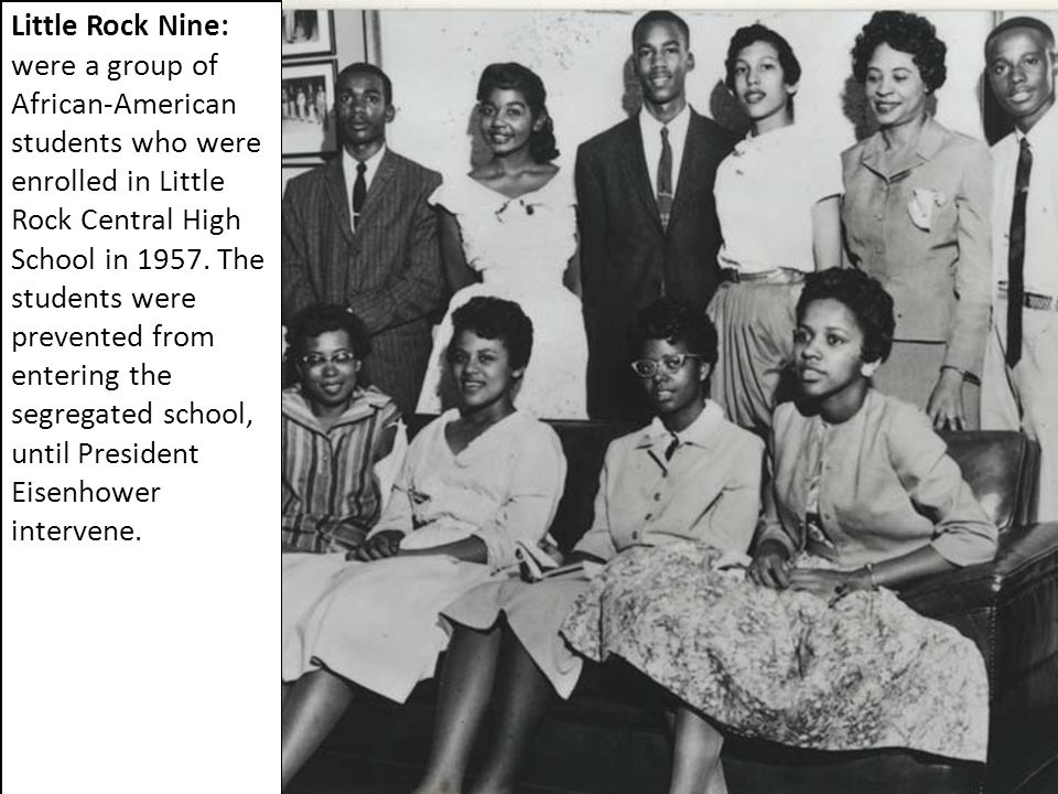 Little Rock Nine: were a group of African-American students who were enrolled in Little Rock Central High School in 1957. The students were prevented