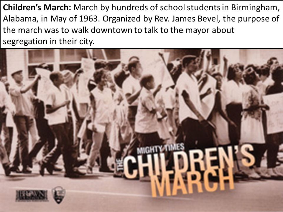 Children's March: March by hundreds of school students in Birmingham, Alabama, in May of 1963. Organized by Rev. James Bevel, the purpose of the march