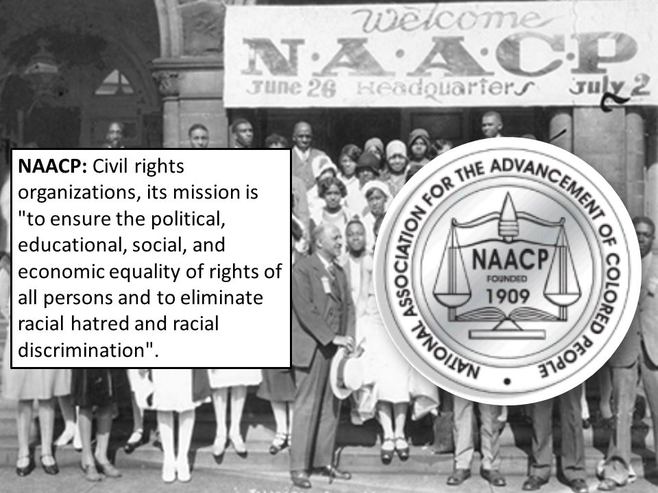 NAACP: Civil rights organizations, its mission is to ensure the political, educational, social, and economic equality of rights of all persons and to eliminate racial hatred and racial discrimination .