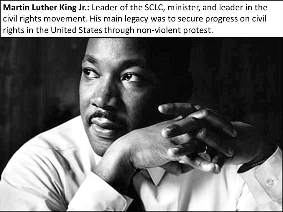 Martin Luther King Jr.: Leader of the SCLC, minister, and leader in the civil rights movement. His main legacy was to secure progress on civil rights