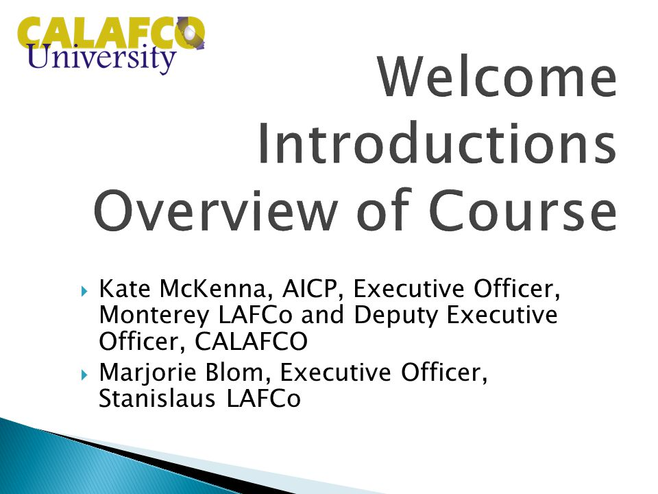  Kate McKenna, AICP, Executive Officer, Monterey LAFCo and Deputy Executive Officer, CALAFCO  Marjorie Blom, Executive Officer, Stanislaus LAFCo