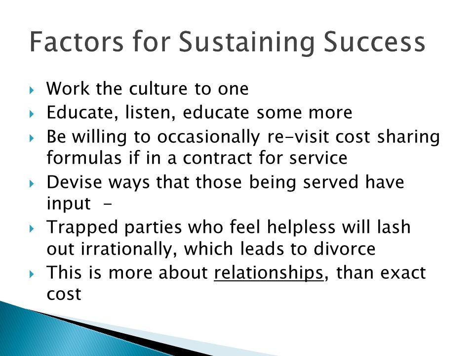 Factors for Sustaining Success  Work the culture to one  Educate, listen, educate some more  Be willing to occasionally re-visit cost sharing formu