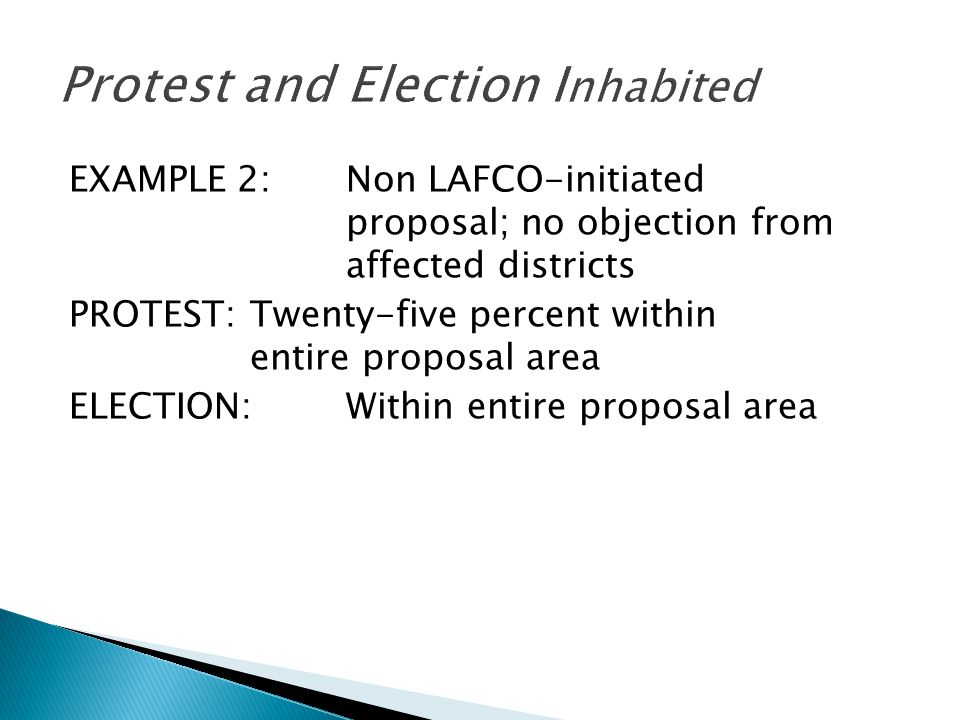 EXAMPLE 2:Non LAFCO-initiated proposal; no objection from affected districts PROTEST:Twenty-five percent within entire proposal area ELECTION:Within e