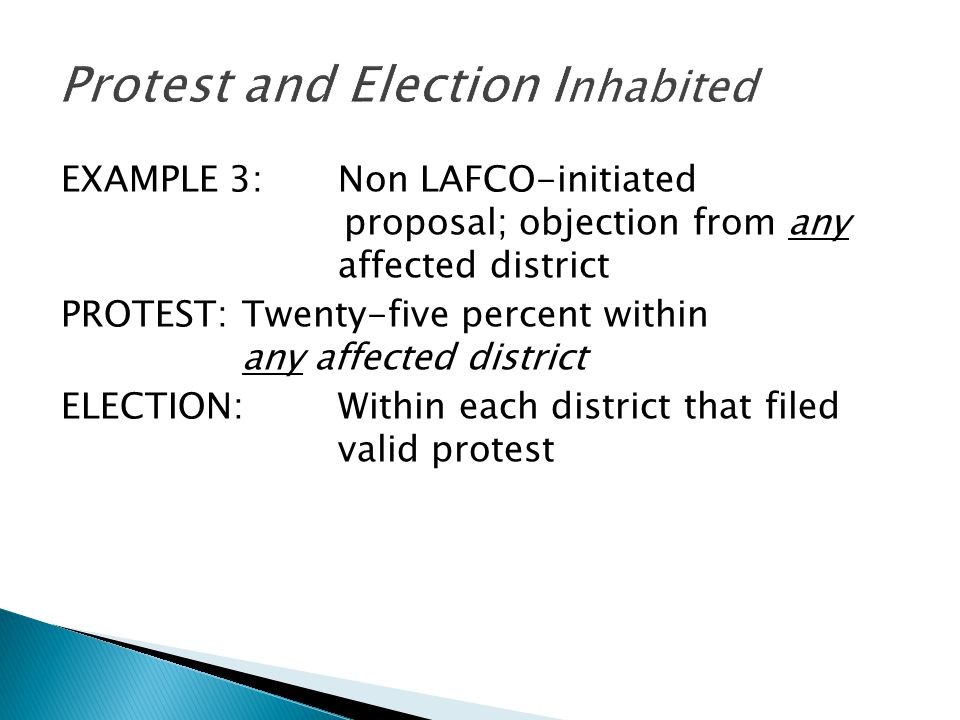 EXAMPLE 3:Non LAFCO-initiated proposal; objection from any affected district PROTEST:Twenty-five percent within any affected district ELECTION:Within