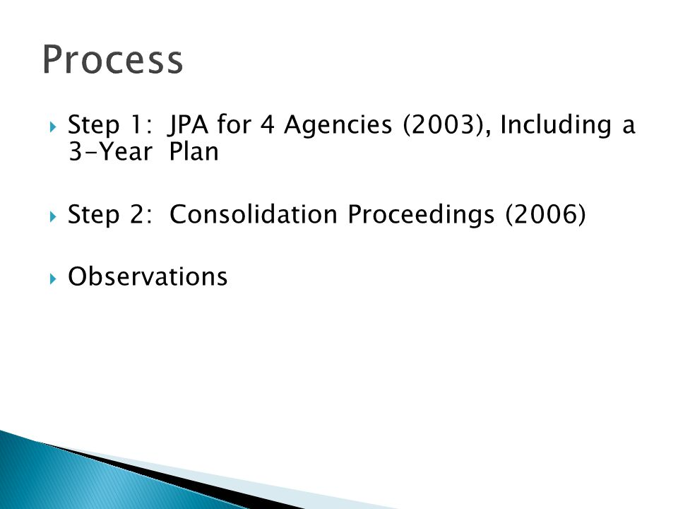  Step 1: JPA for 4 Agencies (2003), Including a 3-Year Plan  Step 2: Consolidation Proceedings (2006)  Observations