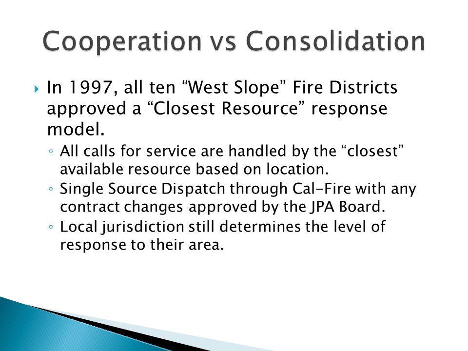 " In 1997, all ten ""West Slope"" Fire Districts approved a ""Closest Resource"" response model. ◦ All calls for service are handled by the ""closest"" avai"