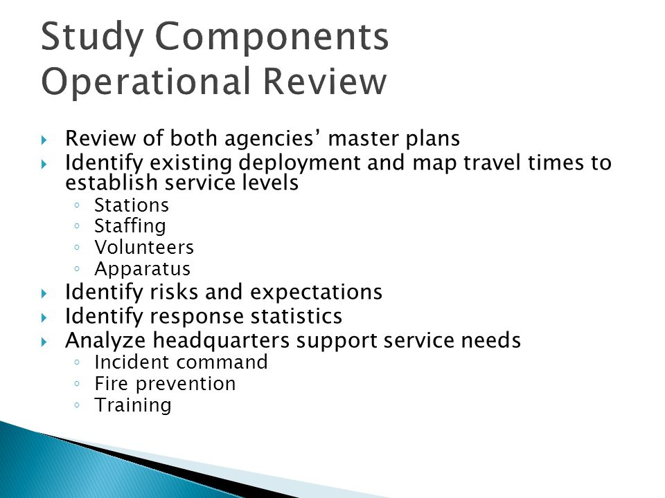 Study Components Fiscal Review  Detailed review of fire service costs ◦ Minimum three years of actual expenditures and revenues ◦ Annual Audited Statement ◦ Long-Term Revenue Forecast including stability of revenue sources  Apparatus ◦ Number ◦ Condition/age ◦ Method of funding replacement  Station condition and replacement cost liability