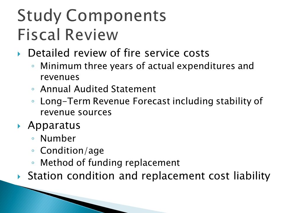 Study Components: Fi scal Review  Labor agreement review ◦ Comparison of provisions District ADistrict B ◦ Binding Arbitration ◦ 3% at 50 Retirement ◦ Paramedic Pay ◦ Lower Longevity ◦ Higher Educational Incentive ◦ Higher Medical Cost per Employee ◦ Retiree Medical Liability Being Fully Employee Funded ◦ 3% at 55 Retirement ◦ Higher Longevity ◦ Lower Educational Incentive ◦ Lower Medical Cost/Cap on Employer Contribution ◦ Employee pays 2% of PERS ◦ Retiree Medical Liability Being Funded Pay-as- you-go