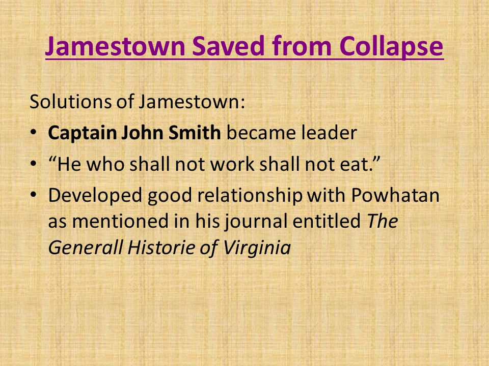 Jamestown Saved from Collapse Solutions of Jamestown: Captain John Smith became leader He who shall not work shall not eat. Developed good relationship with Powhatan as mentioned in his journal entitled The Generall Historie of Virginia