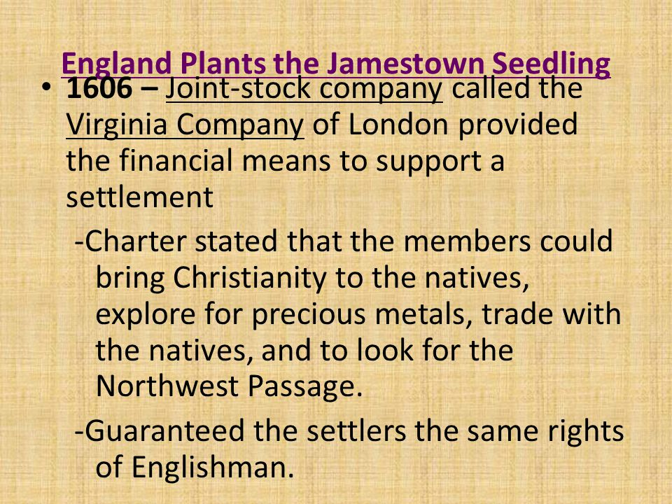 England Plants the Jamestown Seedling 1606 – Joint-stock company called the Virginia Company of London provided the financial means to support a settlement -Charter stated that the members could bring Christianity to the natives, explore for precious metals, trade with the natives, and to look for the Northwest Passage.
