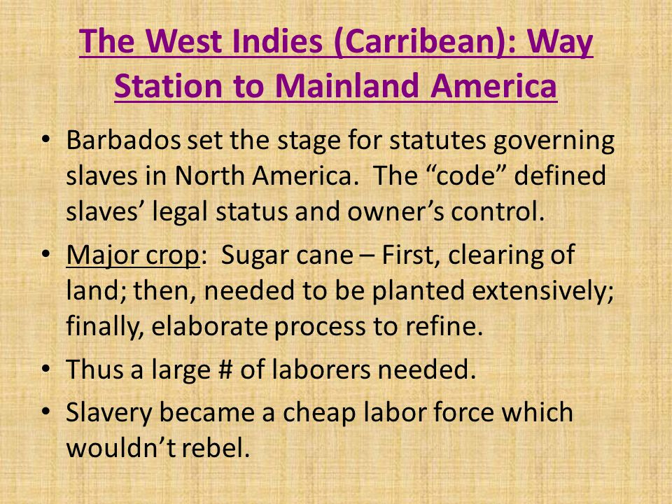 The West Indies (Carribean): Way Station to Mainland America Barbados set the stage for statutes governing slaves in North America.