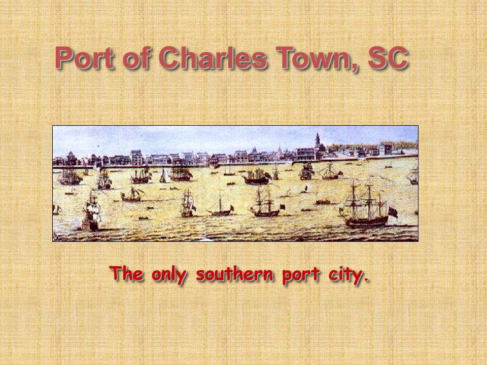 Port of Charles Town, SC The only southern port city.