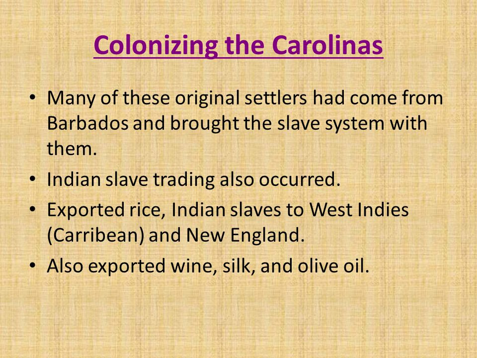 Colonizing the Carolinas Many of these original settlers had come from Barbados and brought the slave system with them.