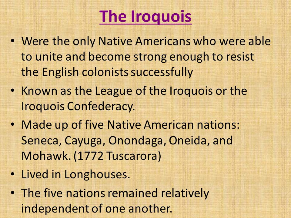 The Iroquois Were the only Native Americans who were able to unite and become strong enough to resist the English colonists successfully Known as the League of the Iroquois or the Iroquois Confederacy.