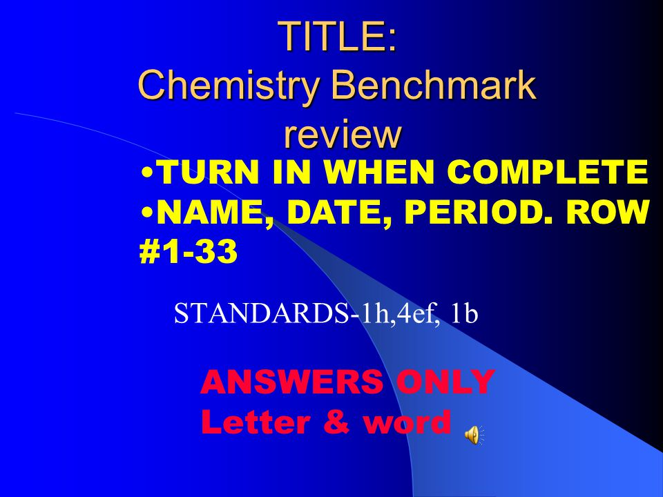 TITLE: Chemistry Benchmark review STANDARDS-1h,4ef, 1b TURN IN WHEN COMPLETE NAME, DATE, PERIOD. ROW #1-33 ANSWERS ONLY Letter & word
