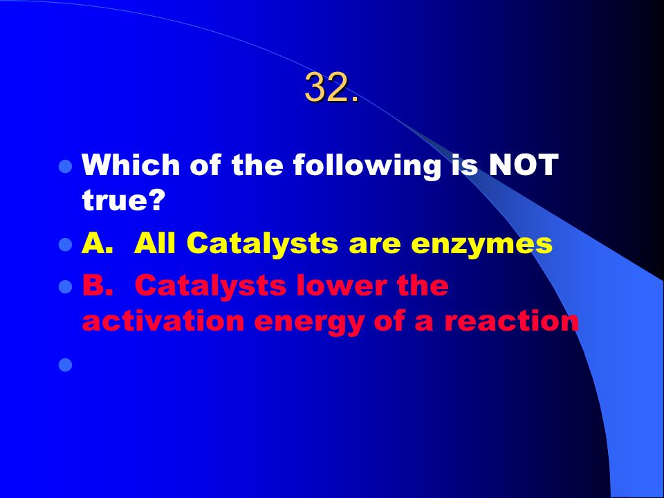 32. Which of the following is NOT true. A. All Catalysts are enzymes B.