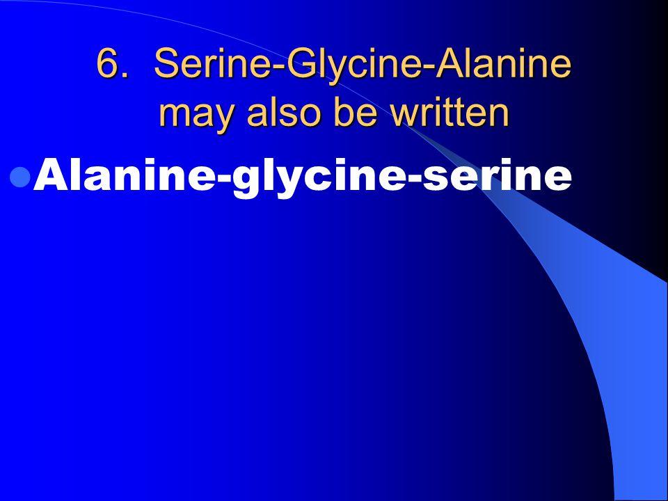 6. Serine-Glycine-Alanine may also be written Alanine-glycine-serine