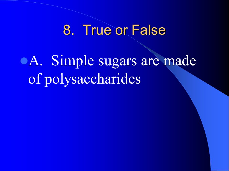 8. True or False A. Simple sugars are made of polysaccharides