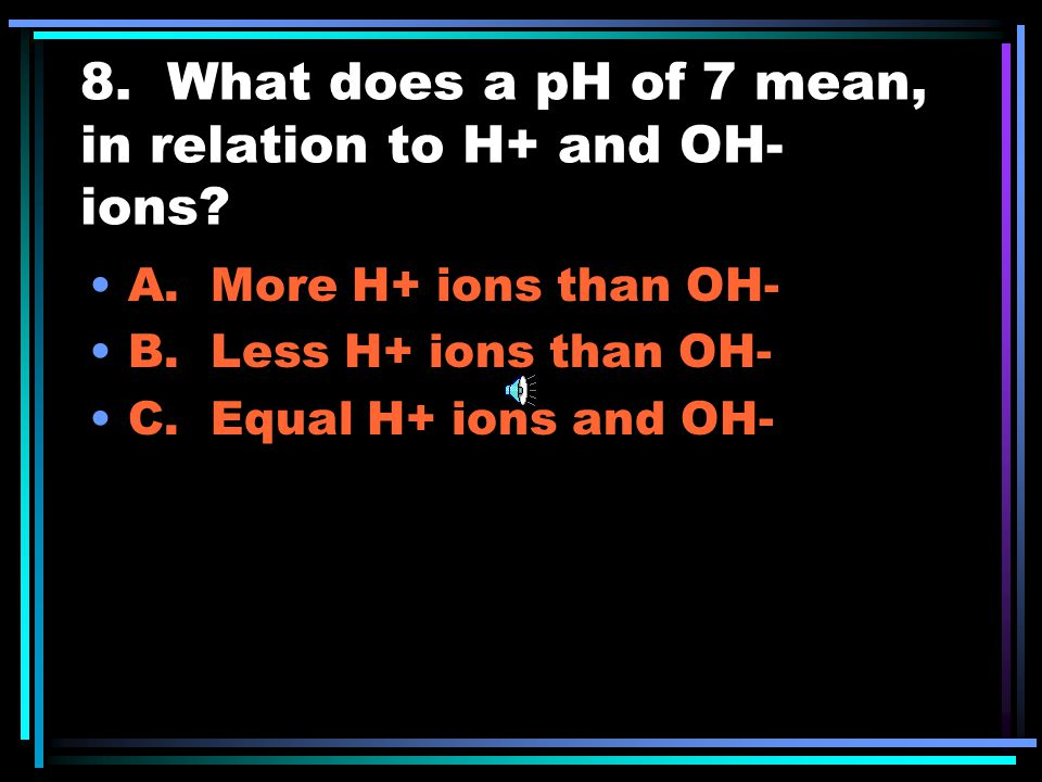 7. The pH scale ranges from 0 to___ A. 7 B. 10 C. 14 D. -7