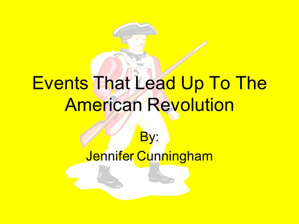 Events That Lead Up To The American Revolution By: Jennifer Cunningham