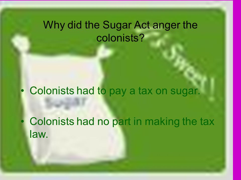 Why did the Sugar Act anger the colonists. Colonists had to pay a tax on sugar.