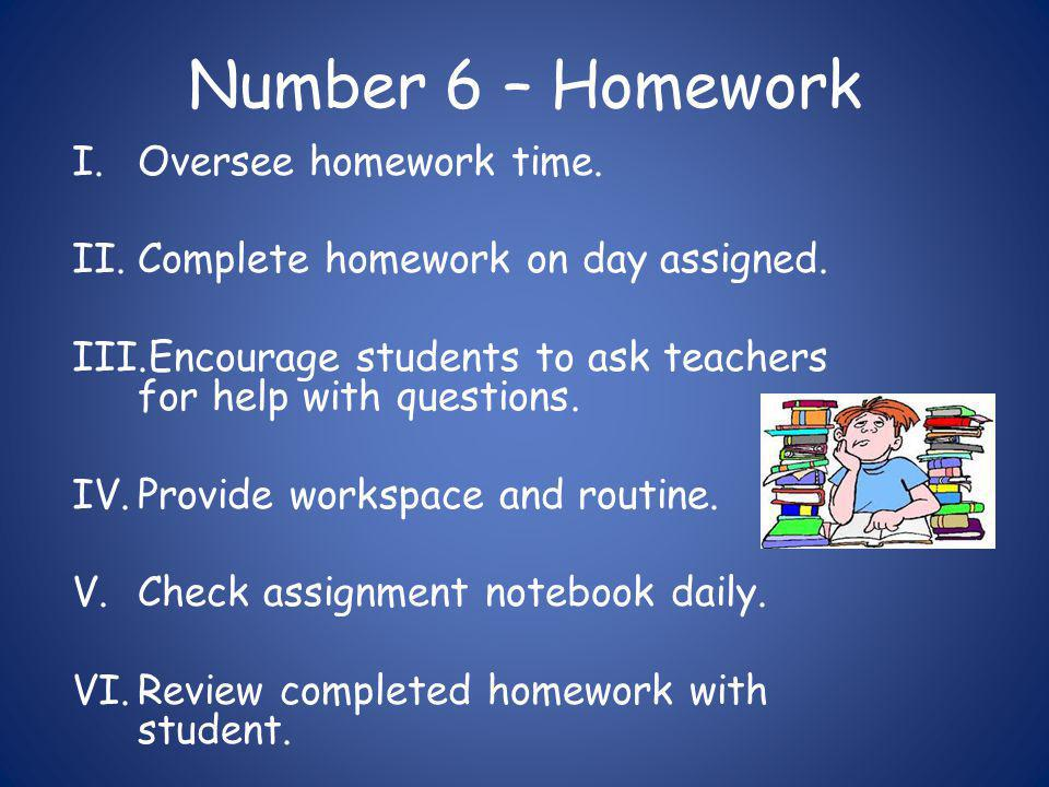 Number 6 – Homework I.Oversee homework time. II.Complete homework on day assigned.