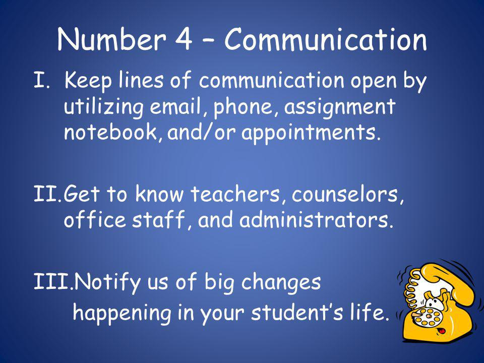 Number 4 – Communication I.Keep lines of communication open by utilizing email, phone, assignment notebook, and/or appointments.