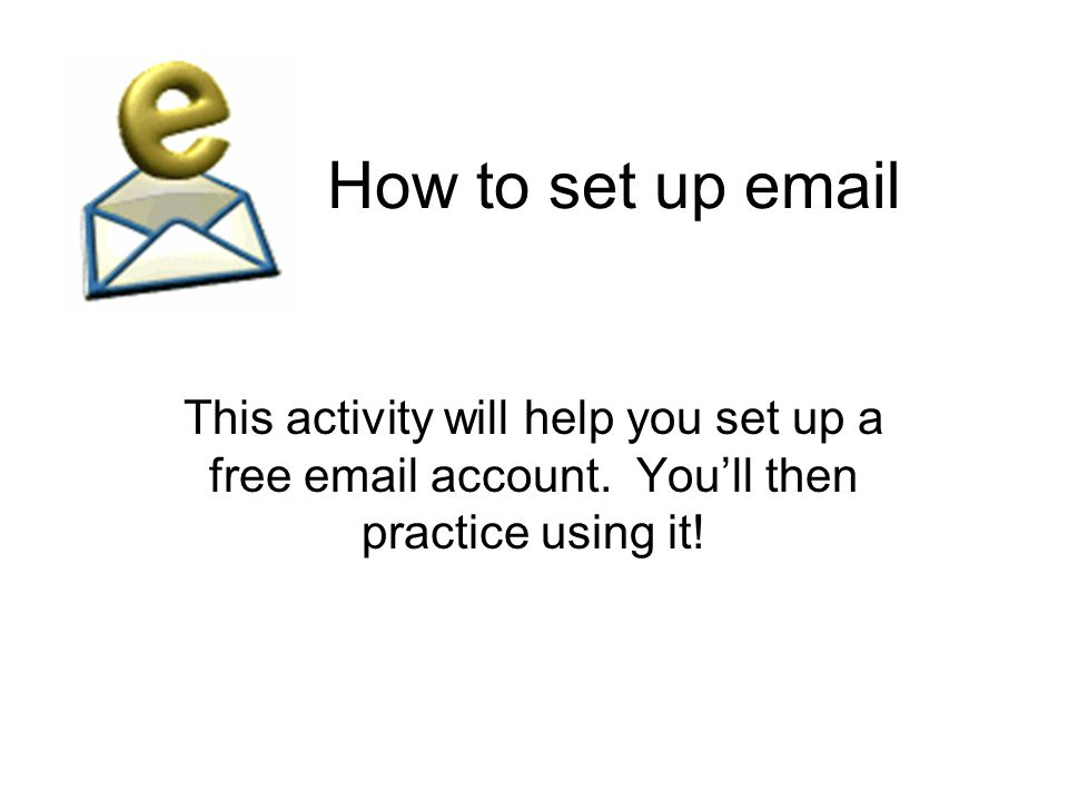 How to set up email This activity will help you set up a free email account.