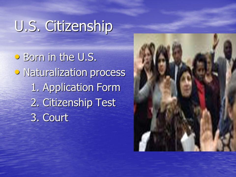 U.S. Citizenship Born in the U.S. Born in the U.S. Naturalization process Naturalization process 1. Application Form 1. Application Form 2. Citizenshi