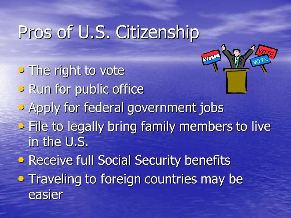Pros of U.S. Citizenship The right to vote The right to vote Run for public office Run for public office Apply for federal government jobs Apply for f