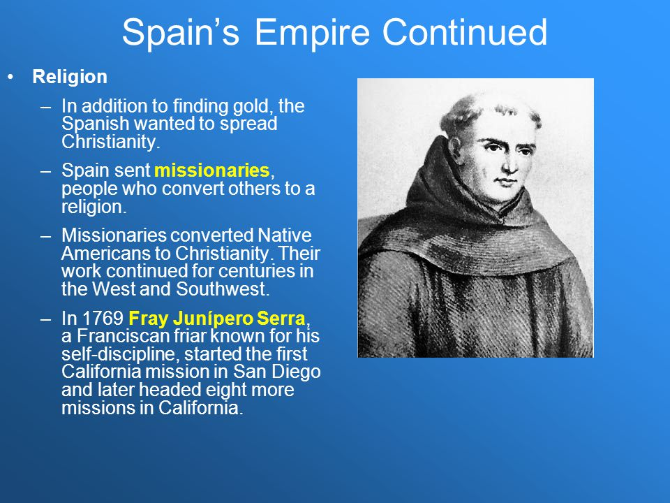 Spain's Empire Continued Religion –In addition to finding gold, the Spanish wanted to spread Christianity. –Spain sent missionaries, people who conver